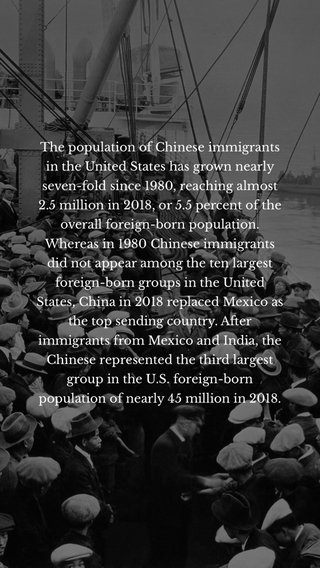 The population of Chinese immigrants in the United States has grown nearly seven-fold since 1980, reaching almost 2.5 million in 2018, or 5.5 percent of the overall foreign-born population. Whereas in 1980 Chinese immigrants did not appear among the ten largest foreign-born groups in the United States, China in 2018 replaced Mexico as the top sending country. After immigrants from Mexico and India, the Chinese represented the third largest group in the U.S. foreign-born population of nearly 45 million in 2018.