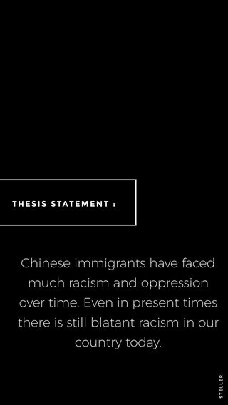 Chinese immigrants have faced much racism and oppression over time. Even in present times there is still blatant racism in our country today. THESIS STATEMENT :