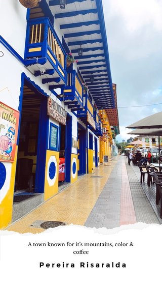 Pereira Risaralda A town known for it's mountains, color & coffee