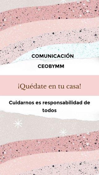 ¡Quédate en tu casa! CEOBYMM Cuidarnos es responsabilidad de todos COMUNICACIÓN