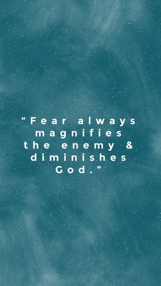 """""""Fear always magnifies the enemy & diminishes God."""""""