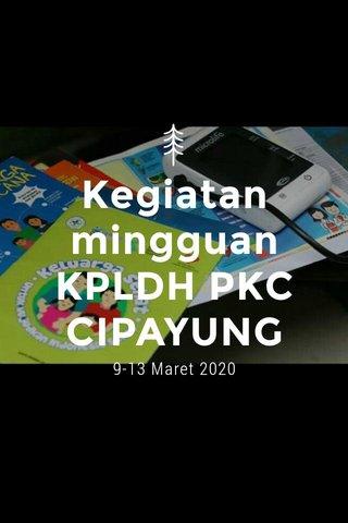 Kegiatan mingguan KPLDH PKC CIPAYUNG 9-13 Maret 2020