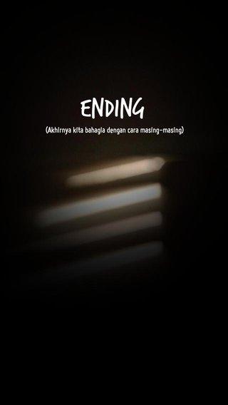ENDING (Akhirnya kita bahagia dengan cara masing-masing)