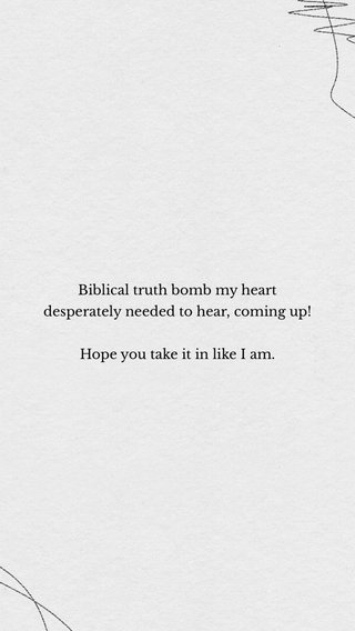 Biblical truth bomb my heart desperately needed to hear, coming up! Hope you take it in like I am.