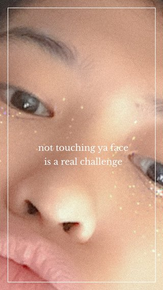 not touching ya face is a real challenge