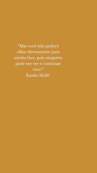 """""""Mas você não poderá olhar diretamente para minha face, pois ninguém pode me ver e continuar vivo""""."""" Êxodo 33:20 """