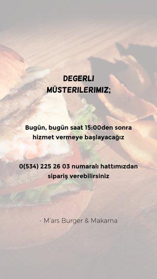 Degerli müsterilerimiz; - M'ars Burger & Makarna Bugün, bugün saat 15:00den sonra hizmet vermeye başlayacağız 0(534) 225 26 03 numaralı hattımızdan sipariş verebilirsiniz