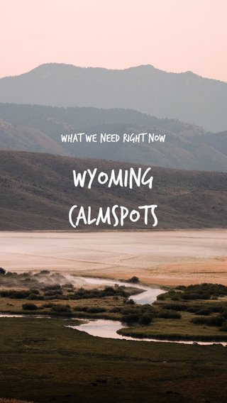 WYOMING CALMSPOTS WHAT WE NEED RIGHT NOW