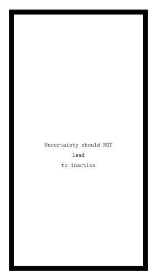 Uncertainty should NOT lead to inaction