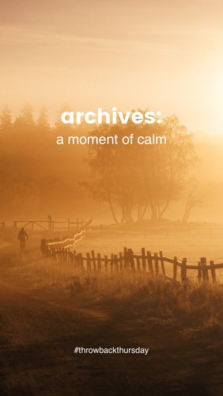 archives: a moment of calm #throwbackthursday