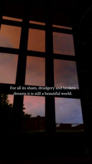 For all its sham, drudgery and broken dreams it is still a beautiful world.