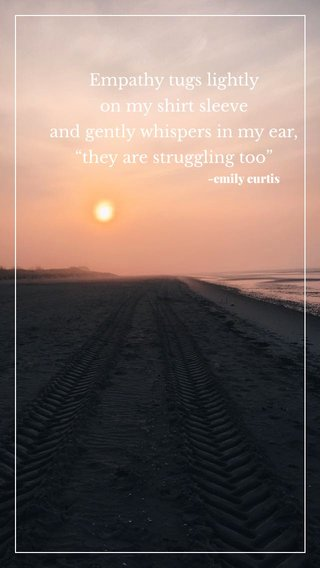 """Empathy tugs lightly on my shirt sleeve and gently whispers in my ear, """"they are struggling too"""" -emily curtis"""