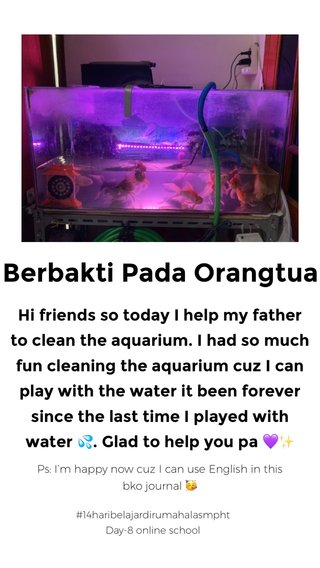 Berbakti Pada Orangtua Hi friends so today I help my father to clean the aquarium. I had so much fun cleaning the aquarium cuz I can play with the water it been forever since the last time I played with water 💦. Glad to help you pa 💜✨ Ps: I'm happy now cuz I can use English in this bko journal 🥳 #14haribelajardirumahalasmpht Day-8 online school