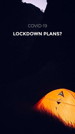 LOCKDOWN PLANS? COVID-19