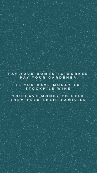 PAY YOUR DOMESTIC WORKER PAY YOUR GARDENER IF YOU HAVE MONEY TO STOCKPILE WINE YOU HAVE MONEY TO HELP THEM FEED THEIR FAMILIES
