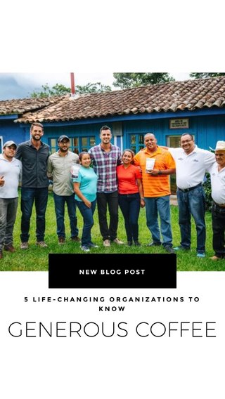 GENEROUS COFFEE NEW BLOG POST 5 LIFE-CHANGING ORGANIZATIONS TO KNOW