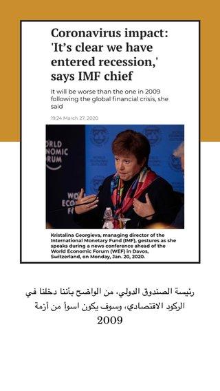 رئيسة الصندوق الدولي، من الواضح بأننا دخلنا في الركود الاقتصادي، وسوف يكون اسوأ من أزمة 2009