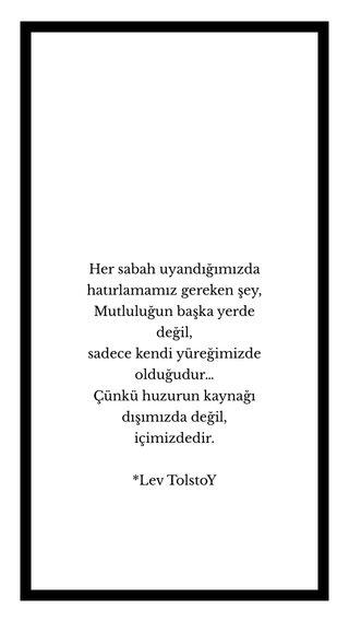 Her sabah uyandığımızda hatırlamamız gereken şey, Mutluluğun başka yerde değil, sadece kendi yüreğimizde olduğudur… Çünkü huzurun kaynağı dışımızda değil, içimizdedir. *Lev TolstoY
