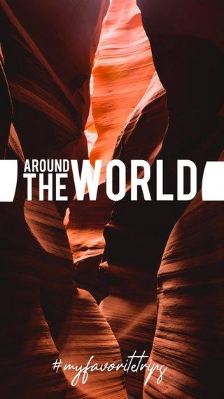 WORLD THE #myfavoritetrips AROUND