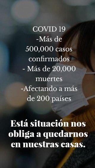 Está situación nos obliga a quedarnos en nuestras casas. COVID 19 -Más de 500,000 casos confirmados - Más de 20,000 muertes -Afectando a más de 200 países