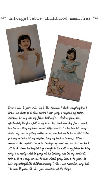 ☞︎ unforgettable childhood memories ☜︎ When I was 3 years old I use to like climbing. I climb everything that I think I can climb on it. One moment I was going to surprise my father (because this day was my father birthday), I climb a fance and unfortunately the fance fell on my hand. My hand was okay for a second than the next thing my hand started stiffen and it also hurts a lot, every minutes my hand is getting swollen so my mom took me to the hospital (btw ya I cry so loud until my neighbor thing my hand is broken). When I arrived at the hospitals the doctor bandage my hand and said that my hand will be ok. From the hospital I go straight to the mall to my father birthday party. I'm really exited to giving out the birthday cake but my hand still hurts a lot so I only can eat the cake without giving them to the guest. So that's my unforgettable childhood memory ( btw I can remember thing that I do since 3 years old, idk I just remember all the thing)
