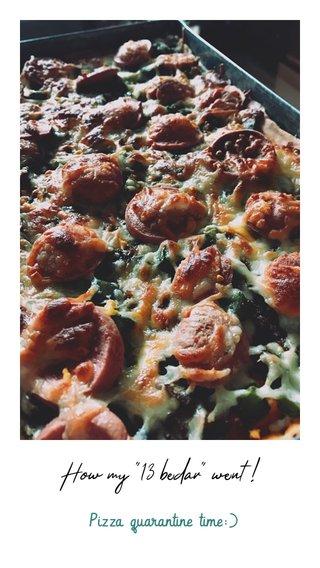 "How my ""13 bedar"" went ! Pizza quarantine time:)"