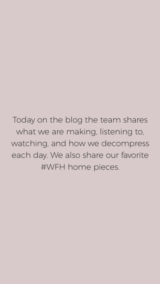 Today on the blog the team shares what we are making, listening to, watching, and how we decompress each day. We also share our favorite #WFH home pieces.