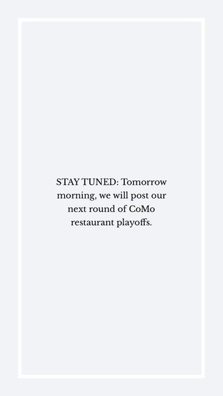 STAY TUNED: Tomorrow morning, we will post our next round of CoMo restaurant playoffs.