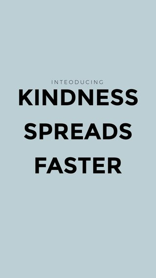 KINDNESS SPREADS FASTER INTEODUCING