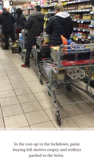 In the run-up to the lockdown, panic buying left shelves empty and trolleys packed to the brim.