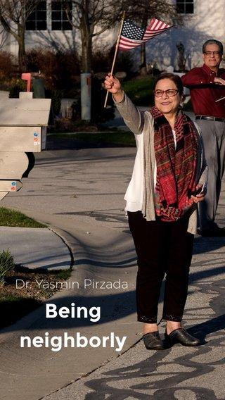 Being neighborly Dr. Yasmin Pirzada
