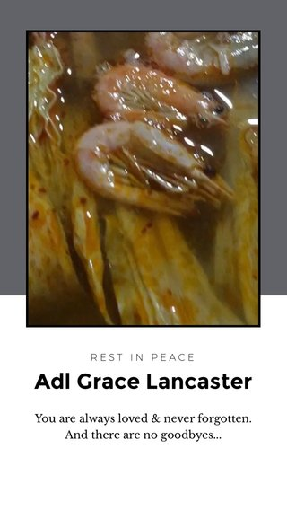 Adl Grace Lancaster You are always loved & never forgotten. And there are no goodbyes... REST IN PEACE