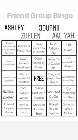 Bullied Zuelen Hit Journii Learned GoGo Got called Asian Made Edit with Journii Seen Aaliyah cry Planned Road Trip Grabbed Journii's Bun Gone to Family Dollar Played Roblox together Gotten scared of Journii Got matching clothes Made fun of Zuelen for... Taken Ashley's Headband Entered Aaliyah's House Sung and played Just Dande Got married to Aaliyah Went to Halloween party Went to movies all together Made Zuelen cry of laughter Got married to Ashley Played Fortnite with at least two of the girls Joined BlackBrown Played Soccer together