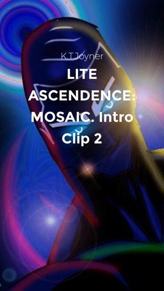LITE ASCENDENCE: MOSAIC. Intro Clip 2 K.T.Joyner