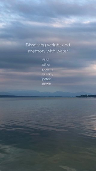 Dissolving weight and memory with water And other poems quickly jotted down