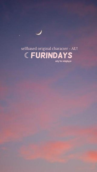 ☾ furindays selfbased original character - AU! only for roleplayer