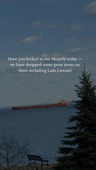 Have you looked at our Shopify today — we have dropped some great items on there including Lulu Lemon!