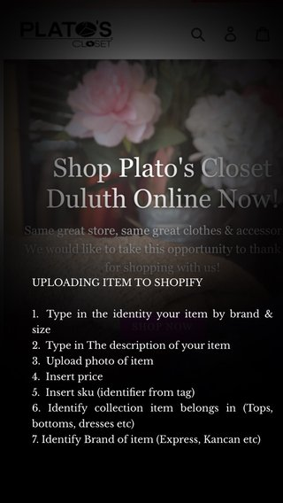 UPLOADING ITEM TO SHOPIFY 1. Type in the identity your item by brand & size 2. Type in The description of your item 3. Upload photo of item 4. Insert price 5. Insert sku (identifier from tag) 6. Identify collection item belongs in (Tops, bottoms, dresses etc) 7. Identify Brand of item (Express, Kancan etc)