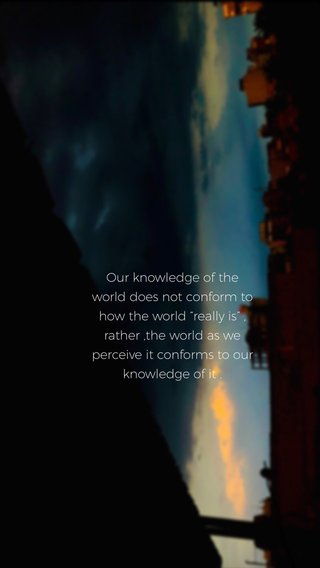 """Our knowledge of the world does not conform to how the world """"really is"""" , rather ,the world as we perceive it conforms to our knowledge of it ."""