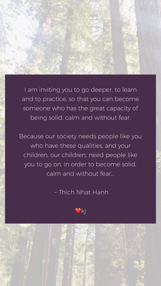 I am inviting you to go deeper, to learn and to practice, so that you can become someone who has the great capacity of being solid, calm and without fear. Because our society needs people like you who have these qualities, and your children, our children, need people like you to go on, in order to become solid, calm and without fear... ~ Thich Nhat Hanh ❤️kj