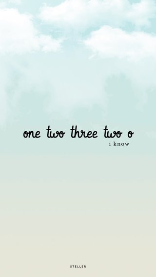 one two three two o i know