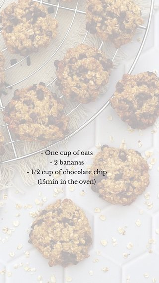 - One cup of oats - 2 bananas - 1/2 cup of chocolate chip (15min in the oven)