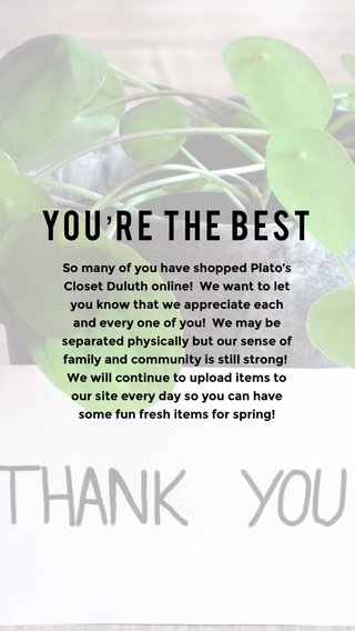 You're the best So many of you have shopped Plato's Closet Duluth online! We want to let you know that we appreciate each and every one of you! We may be separated physically but our sense of family and community is still strong! We will continue to upload items to our site every day so you can have some fun fresh items for spring!