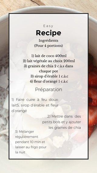 Recipe Préparation 1) Faire cuire à feu doux: laitS, sirop d'érable et fleur d'orangé 2) Mettre dans des petits bols et y ajouter les graines de chia Easy Ingrédients (Pour 4 portions) 1) lait de coco 400ml 2) lait végétale au choix 200ml 3) graines de chia 2 c.à.s dans chaque pot 3) sirop d'érable 1 c.à.c 4) fleur d'orangé 1 c.à.c 3) Mélanger régulièrement pendant 10 min et laisser au frigo pour la nuit