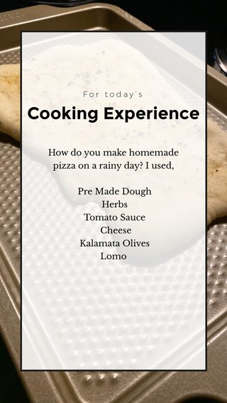 Cooking Experience How do you make homemade pizza on a rainy day? I used, Pre Made Dough Herbs Tomato Sauce Cheese Kalamata Olives Lomo For today's