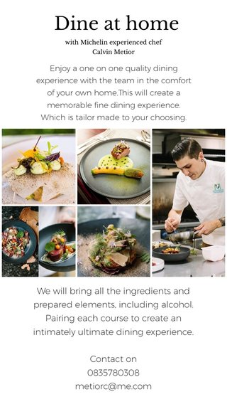 Dine at home We will bring all the ingredients and prepared elements, including alcohol. Pairing each course to create an intimately ultimate dining experience. Contact on 0835780308 metiorc@me.com Enjoy a one on one quality dining experience with the team in the comfort of your own home.This will create a memorable fine dining experience. Which is tailor made to your choosing. with Michelin experienced chef Calvin Metior