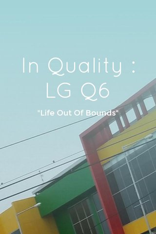 """In Quality : LG Q6 """"Life Out Of Bounds"""""""