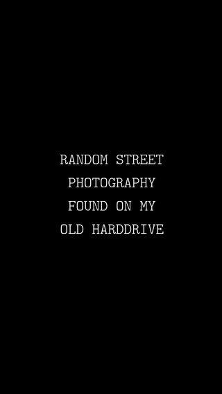 RANDOM STREET PHOTOGRAPHY FOUND ON MY OLD HARDDRIVE