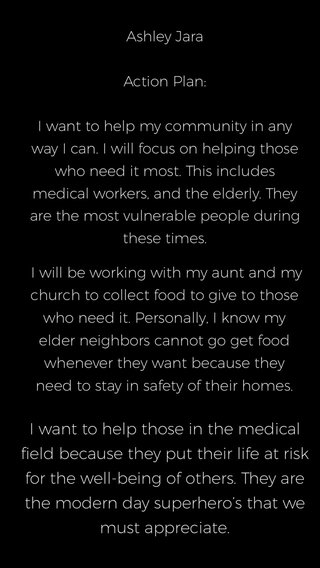 I want to help those in the medical field because they put their life at risk for the well-being of others. They are the modern day superhero's that we must appreciate. I will be working with my aunt and my church to collect food to give to those who need it. Personally, I know my elder neighbors cannot go get food whenever they want because they need to stay in safety of their homes. Ashley Jara Action Plan: I want to help my community in any way I can. I will focus on helping those who need it most. This includes medical workers, and the elderly. They are the most vulnerable people during these times.