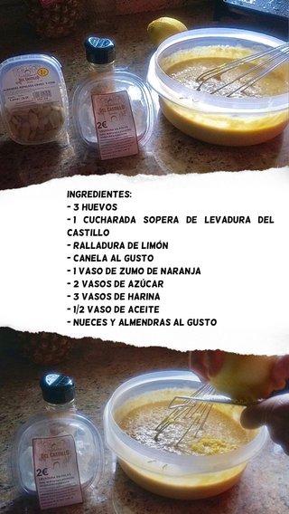 Ingredientes: - 3 huevos - 1 cucharada sopera de levadura del castillo - ralladura de limón - Canela al gusto - 1 vaso de zumo de naranja - 2 vasos de azúcar - 3 vasos de harina - 1/2 vaso de aceite - nueces y almendras al gusto